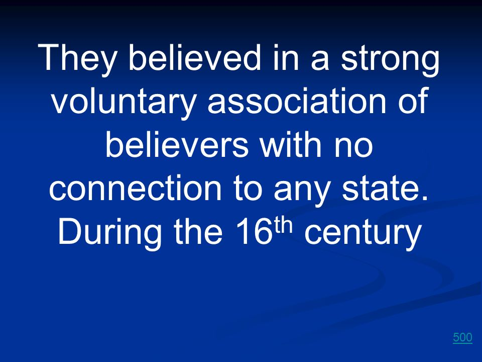They believed in a strong voluntary association of believers with no connection to any state. During the 16th century
