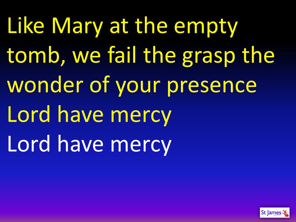 Like Mary at the empty tomb, we fail the grasp the wonder of your presence