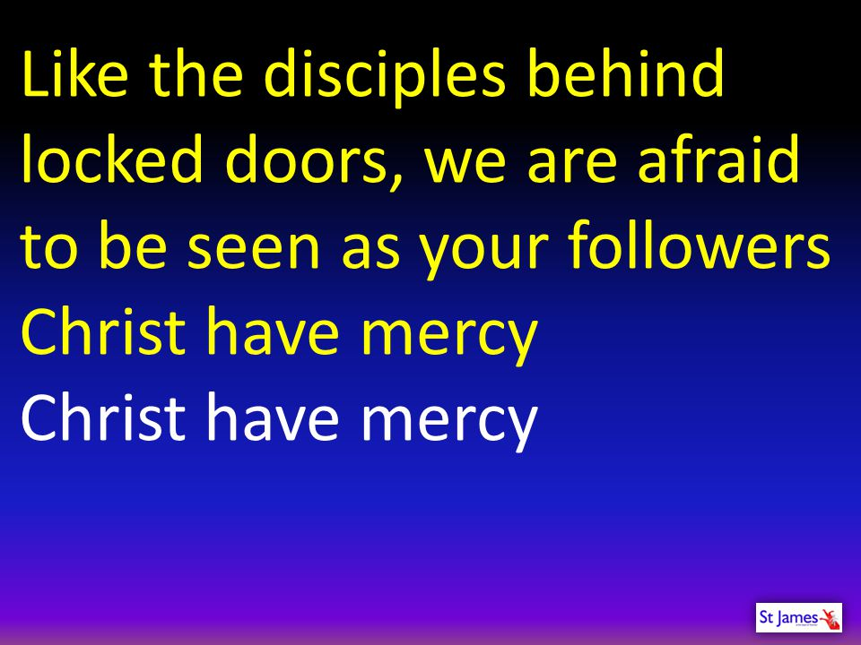 Like the disciples behind locked doors, we are afraid to be seen as your followers
