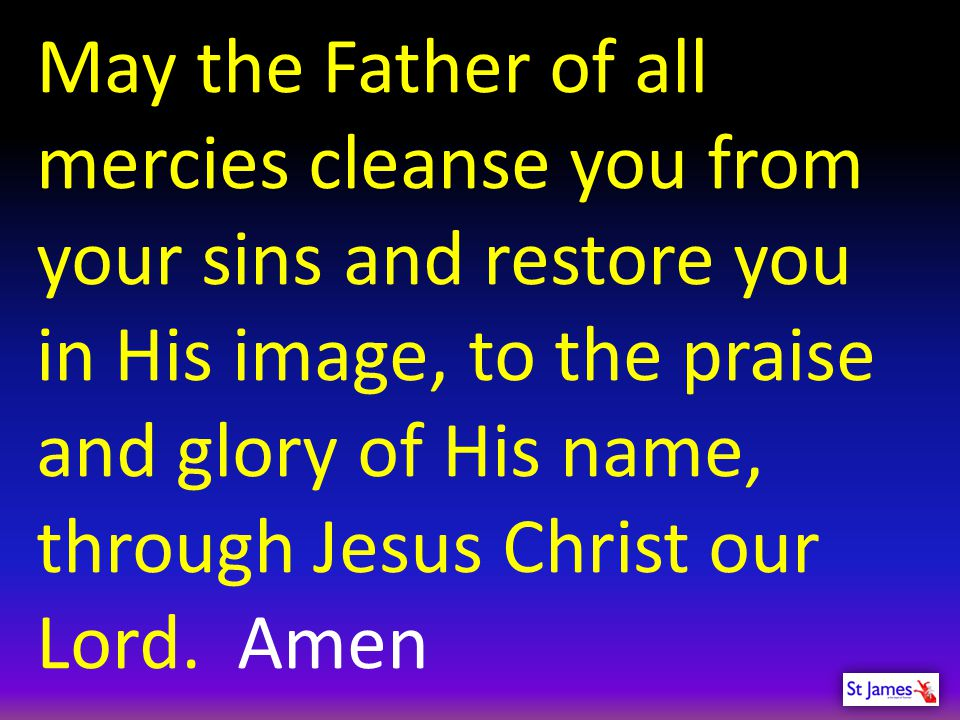 May the Father of all mercies cleanse you from your sins and restore you in His image, to the praise and glory of His name,