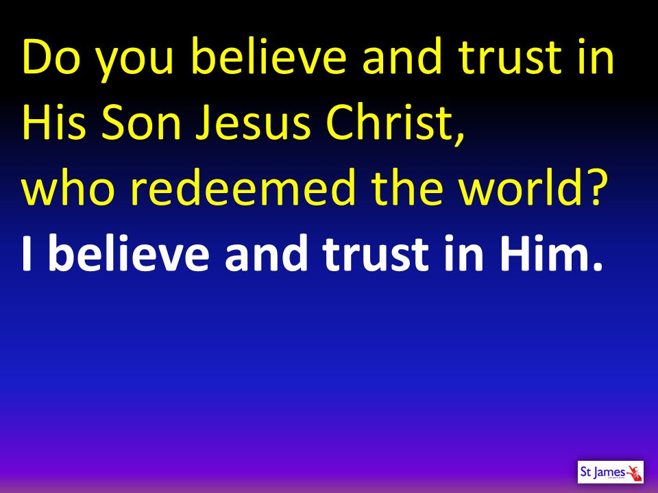 Do you believe and trust in His Son Jesus Christ, who redeemed the world.