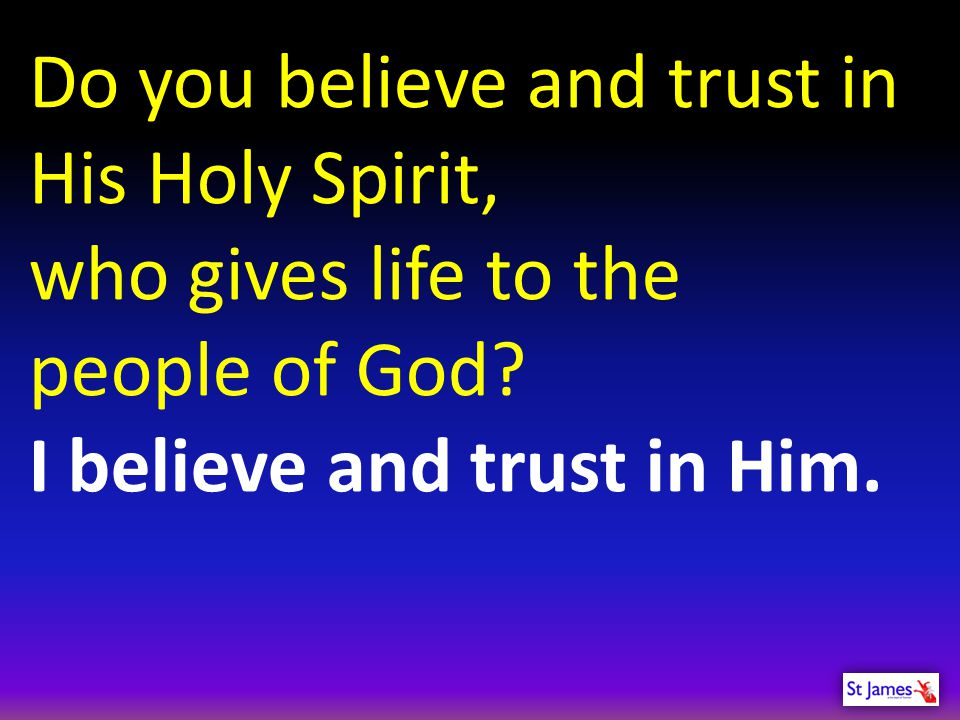 Do you believe and trust in His Holy Spirit, who gives life to the people of God.