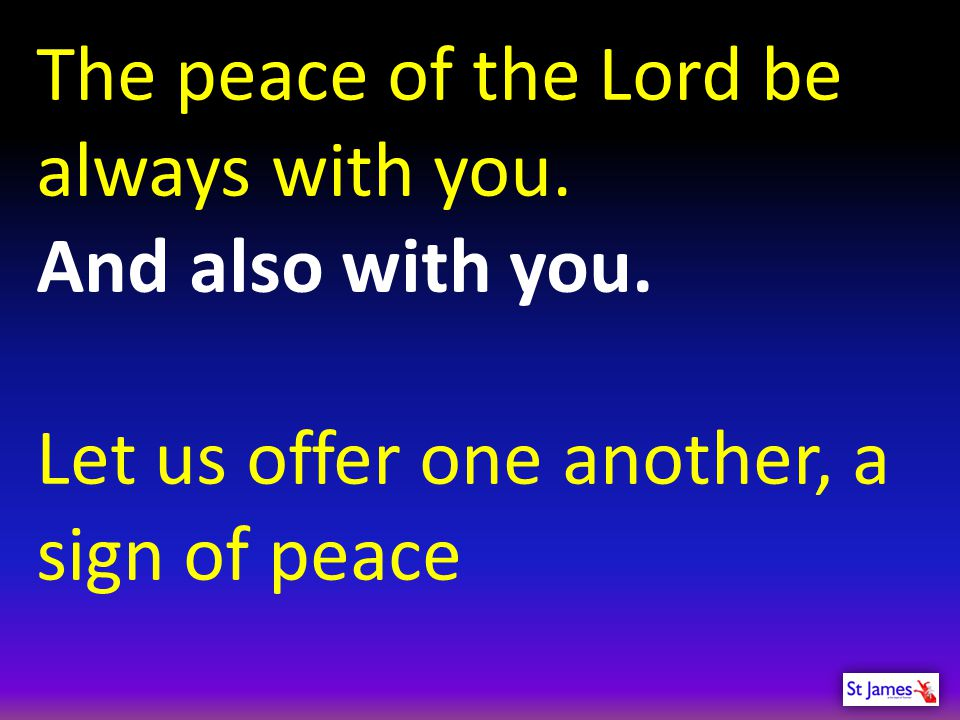 The peace of the Lord be always with you.