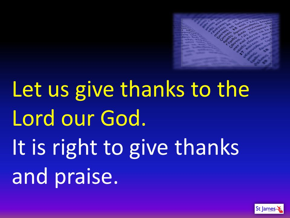 Let us give thanks to the Lord our God.