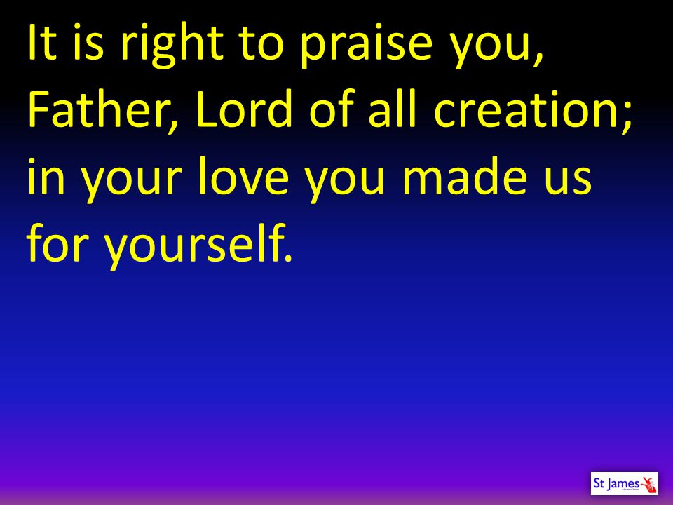 It is right to praise you, Father, Lord of all creation;