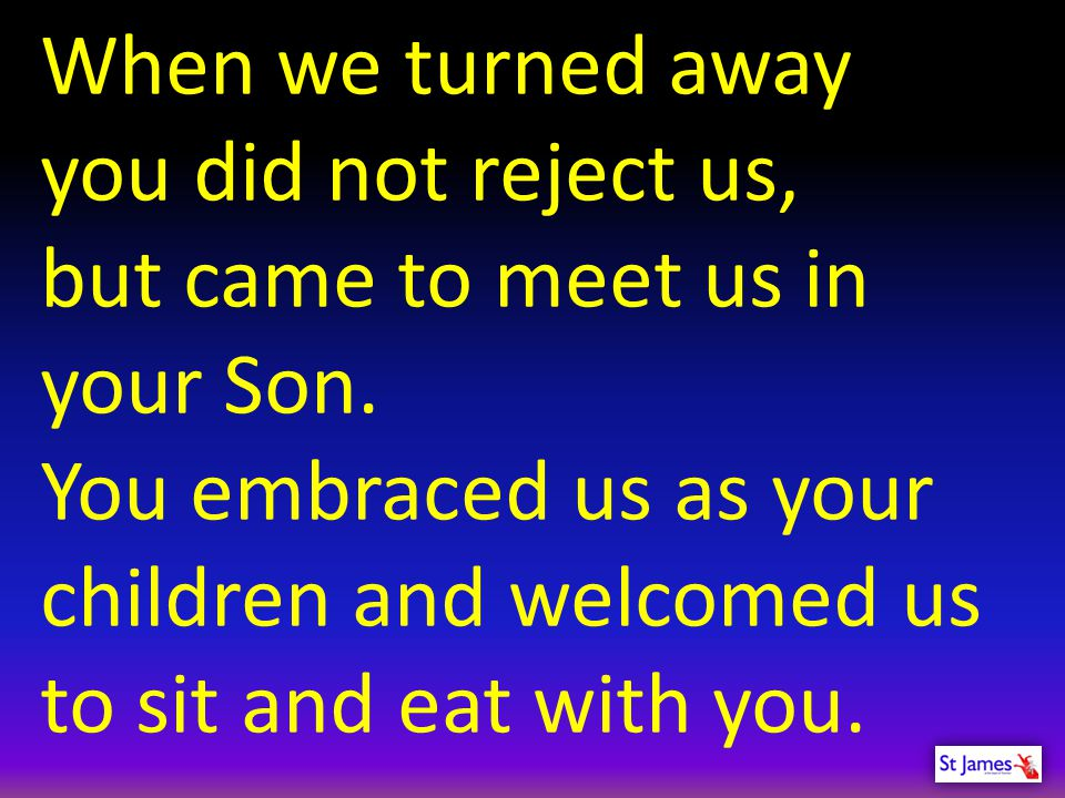 When we turned away you did not reject us, but came to meet us in your Son.