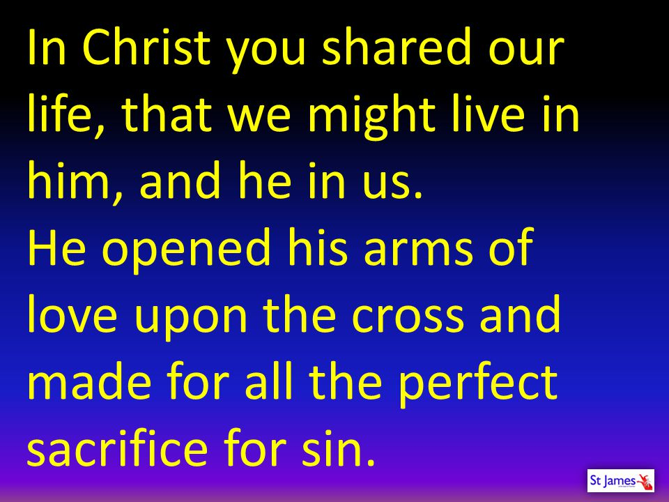 In Christ you shared our life, that we might live in him, and he in us.