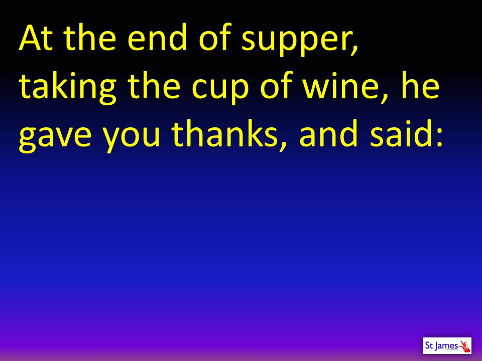 At the end of supper, taking the cup of wine, he gave you thanks, and said: