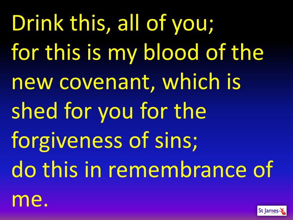 Drink this, all of you; for this is my blood of the new covenant, which is shed for you for the forgiveness of sins;