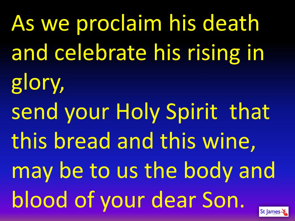 As we proclaim his death and celebrate his rising in glory,