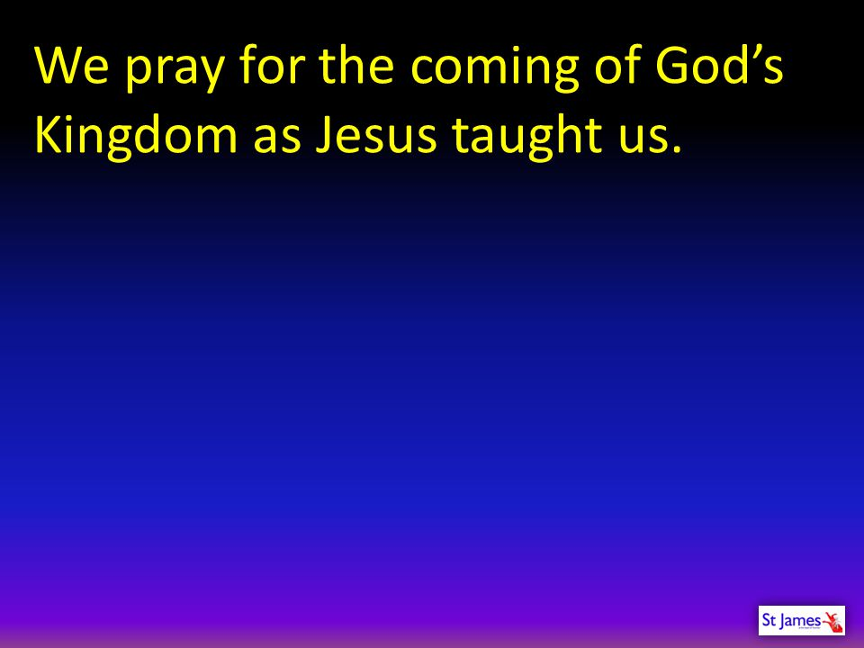 We pray for the coming of God's Kingdom as Jesus taught us.