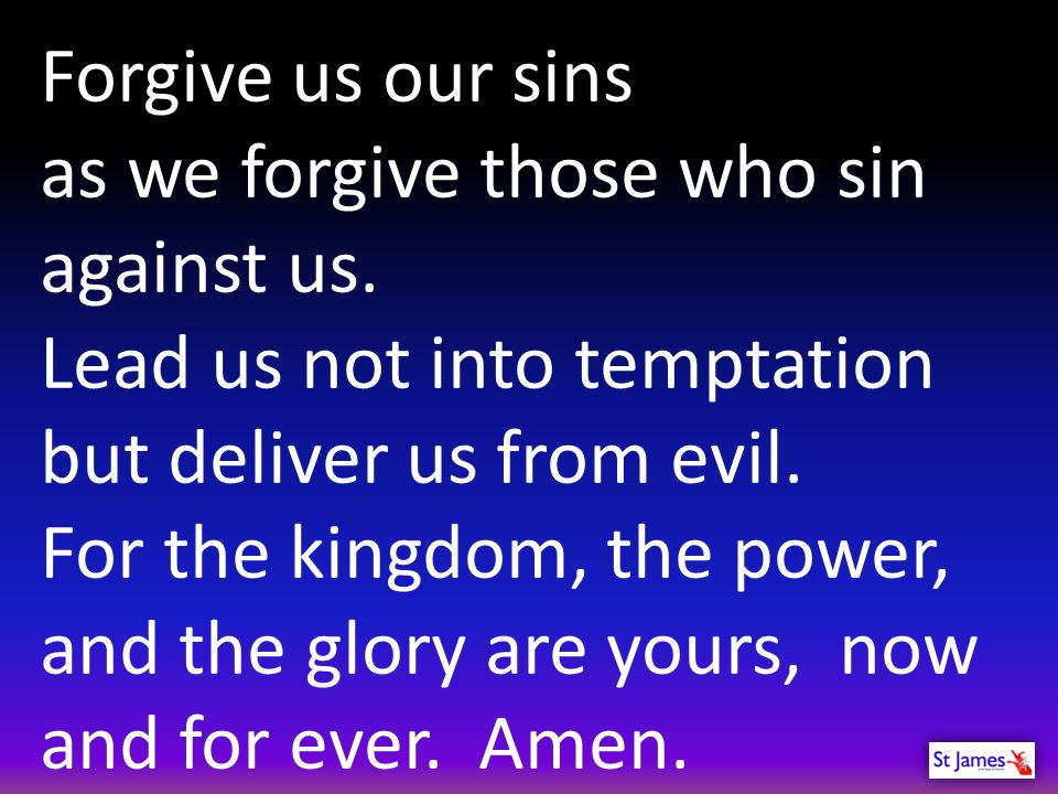 Forgive us our sins as we forgive those who sin against us. Lead us not into temptation. but deliver us from evil.