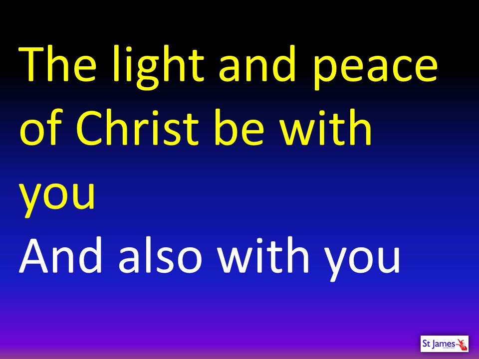 The light and peace of Christ be with you