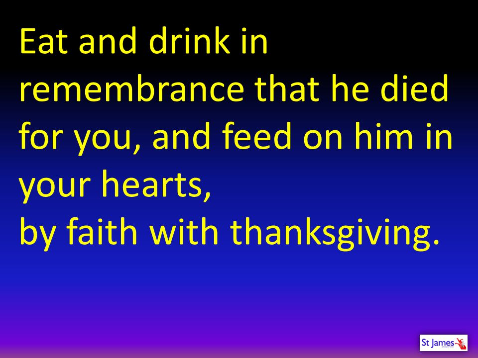 Eat and drink in remembrance that he died for you, and feed on him in your hearts,