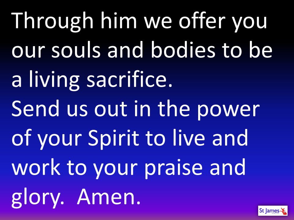 Through him we offer you our souls and bodies to be a living sacrifice.