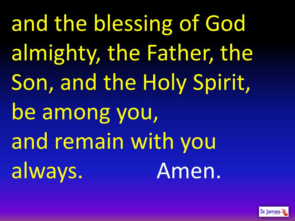 and the blessing of God almighty, the Father, the Son, and the Holy Spirit,