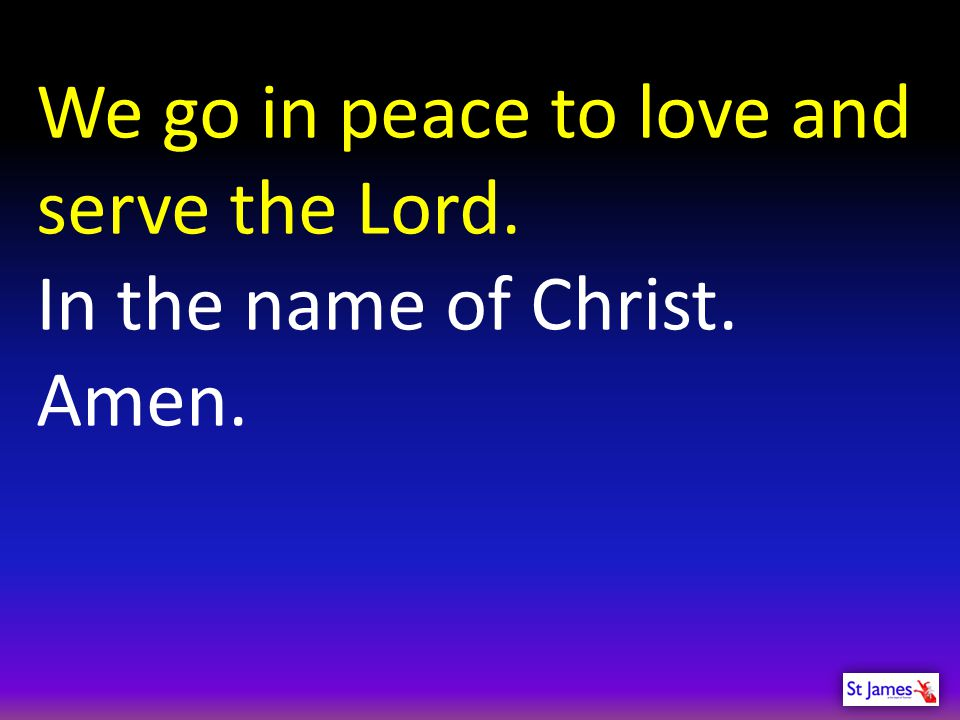We go in peace to love and serve the Lord.