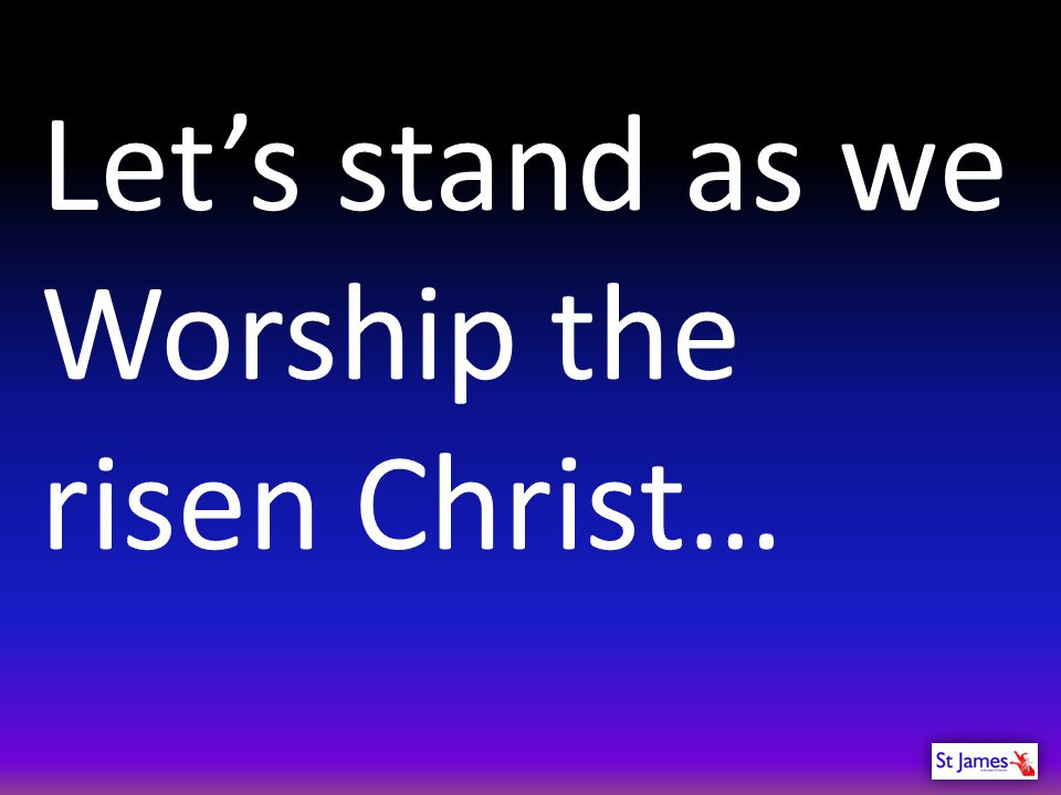 Let's stand as we Worship the risen Christ…