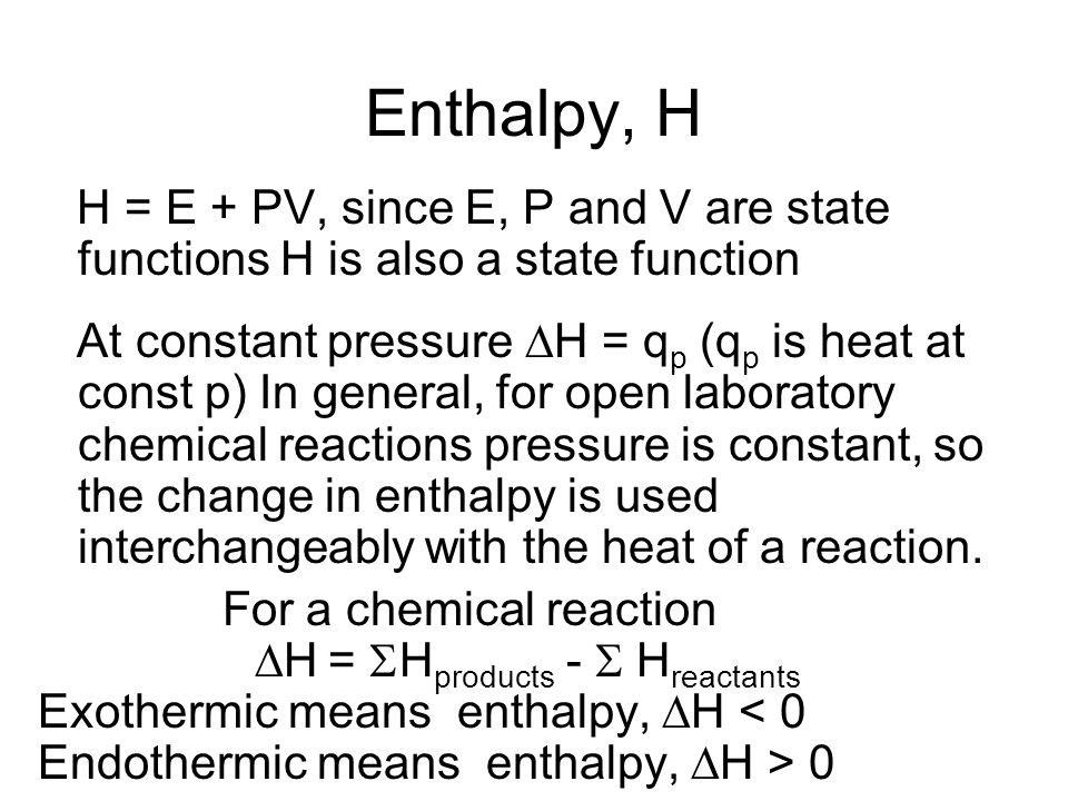 Enthalpy, H H = E + PV, since E, P and V are state functions H is also a state function.