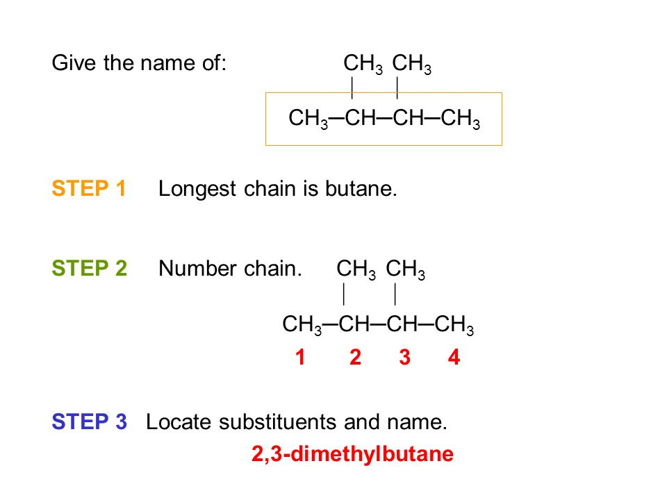 Give the name of: CH3 CH3   CH3─CH─CH─CH3. STEP 1 Longest chain is butane.