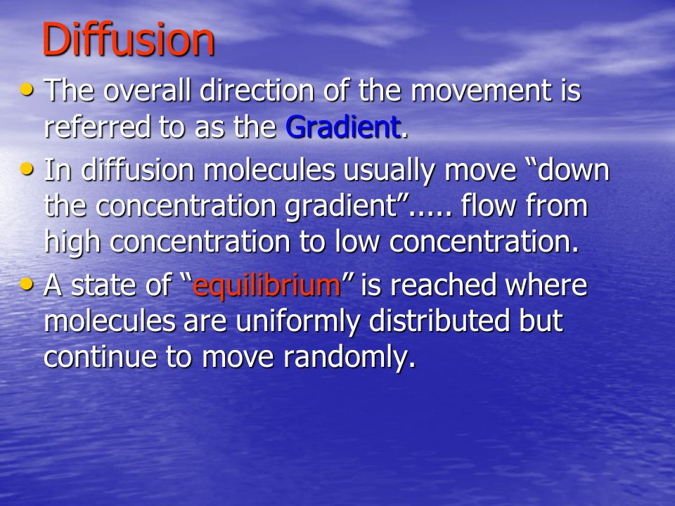 Diffusion The overall direction of the movement is referred to as the Gradient.
