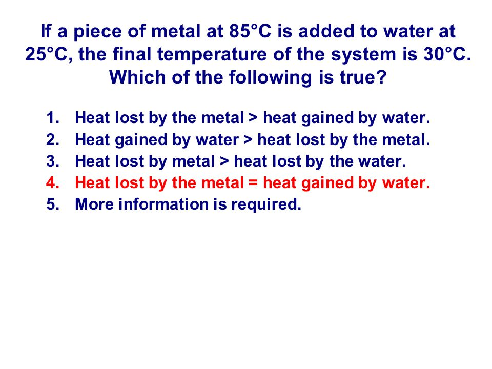 If a piece of metal at 85°C is added to water at 25°C, the final temperature of the system is 30°C. Which of the following is true