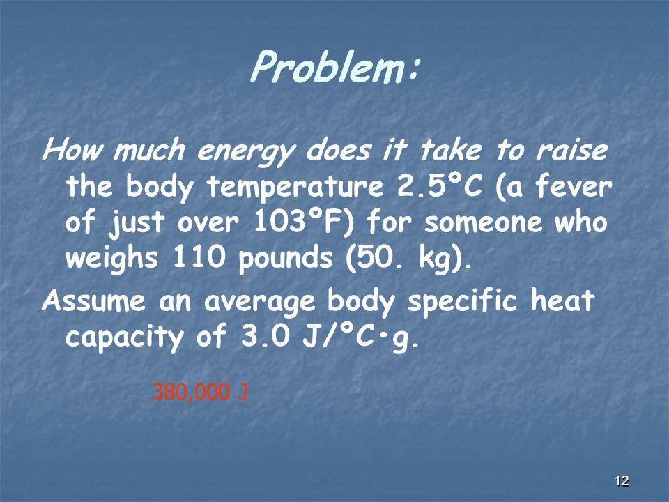 Problem: How much energy does it take to raise the body temperature 2.5ºC (a fever of just over 103ºF) for someone who weighs 110 pounds (50. kg).