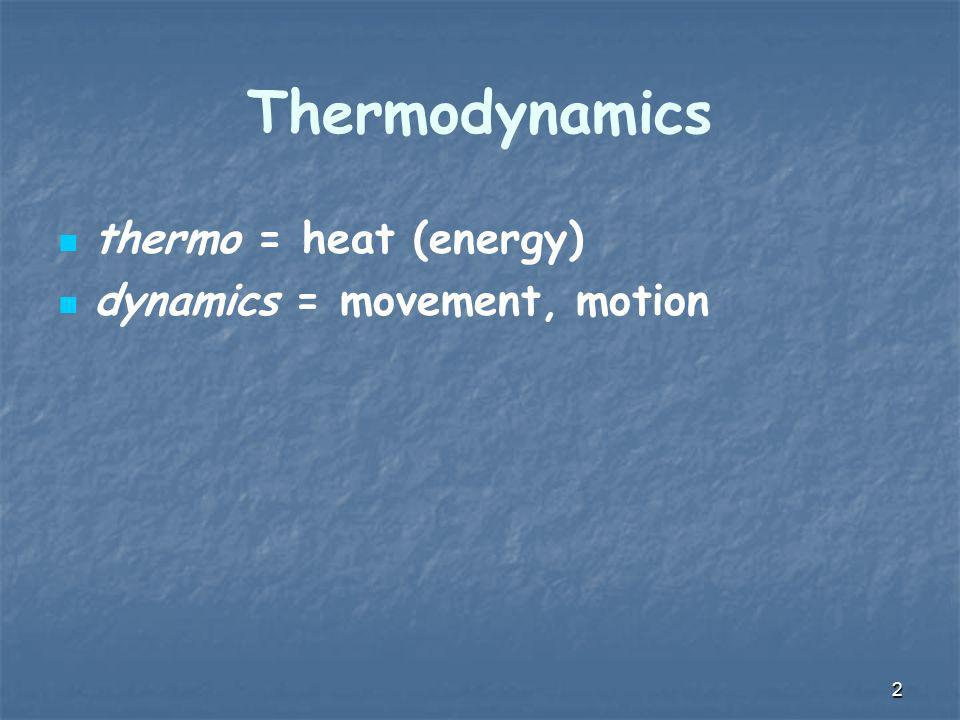 Thermodynamics thermo = heat (energy) dynamics = movement, motion