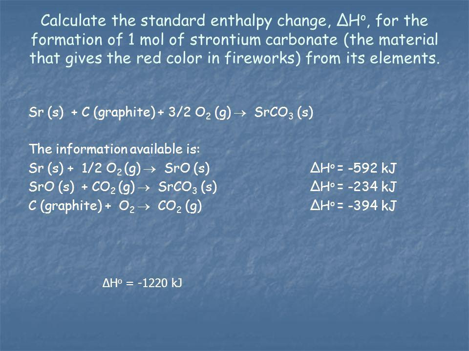 Calculate the standard enthalpy change, ΔHo, for the formation of 1 mol of strontium carbonate (the material that gives the red color in fireworks) from its elements.