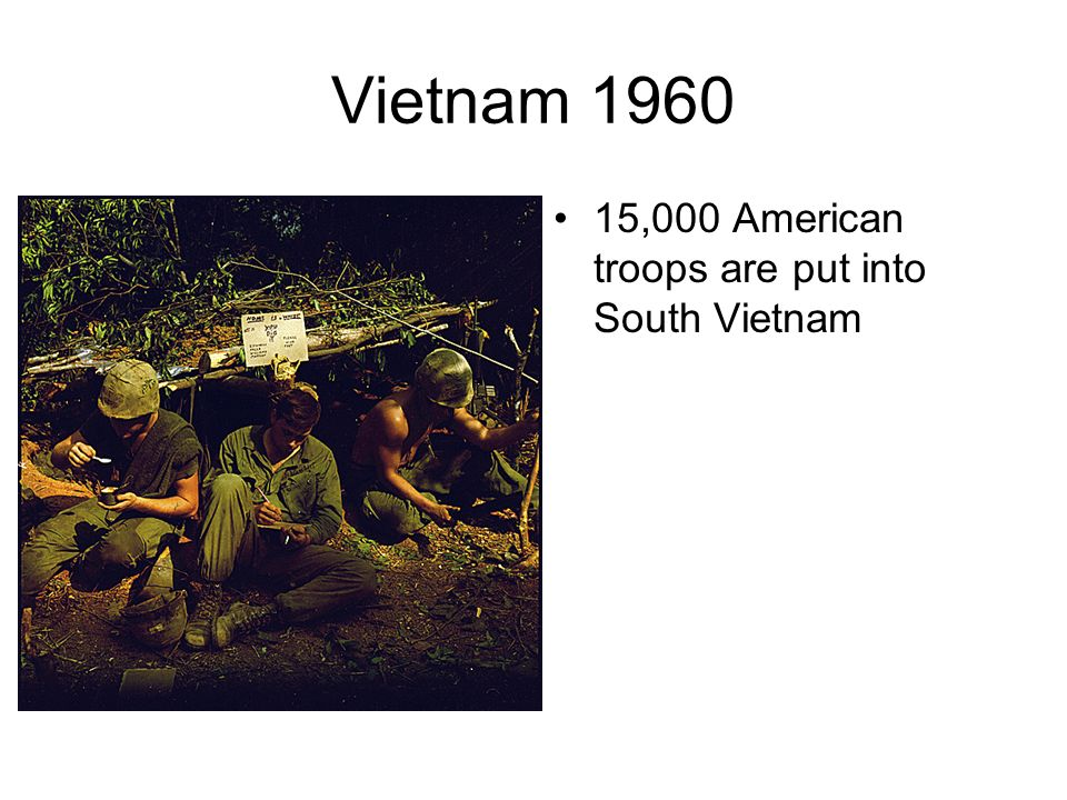 Vietnam 1960 15,000 American troops are put into South Vietnam