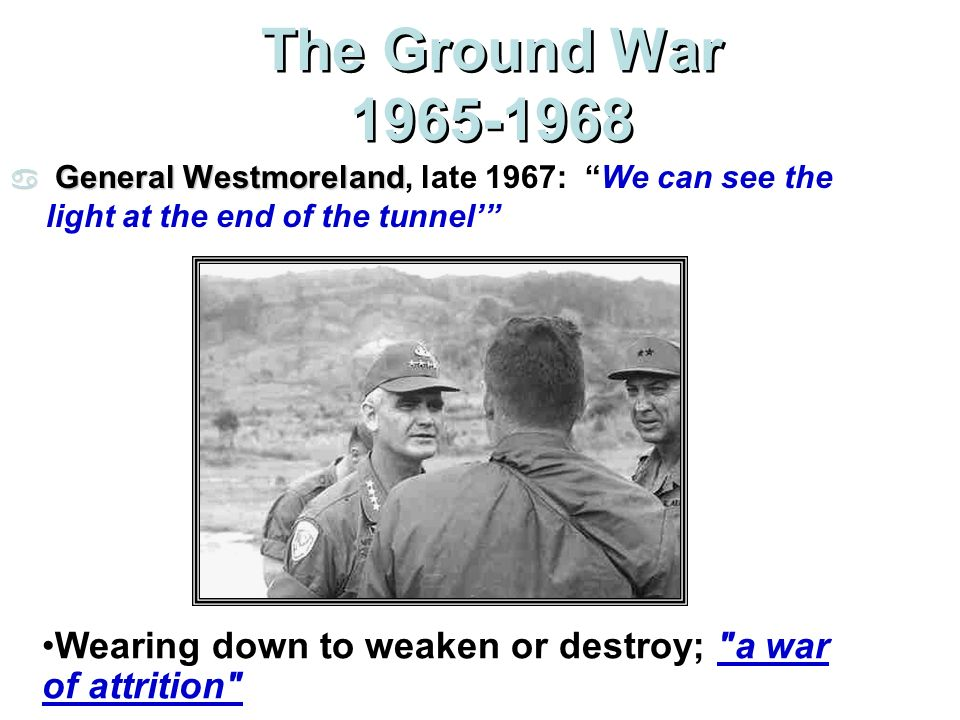 The Ground War 1965-1968 General Westmoreland, late 1967: We can see the light at the end of the tunnel'