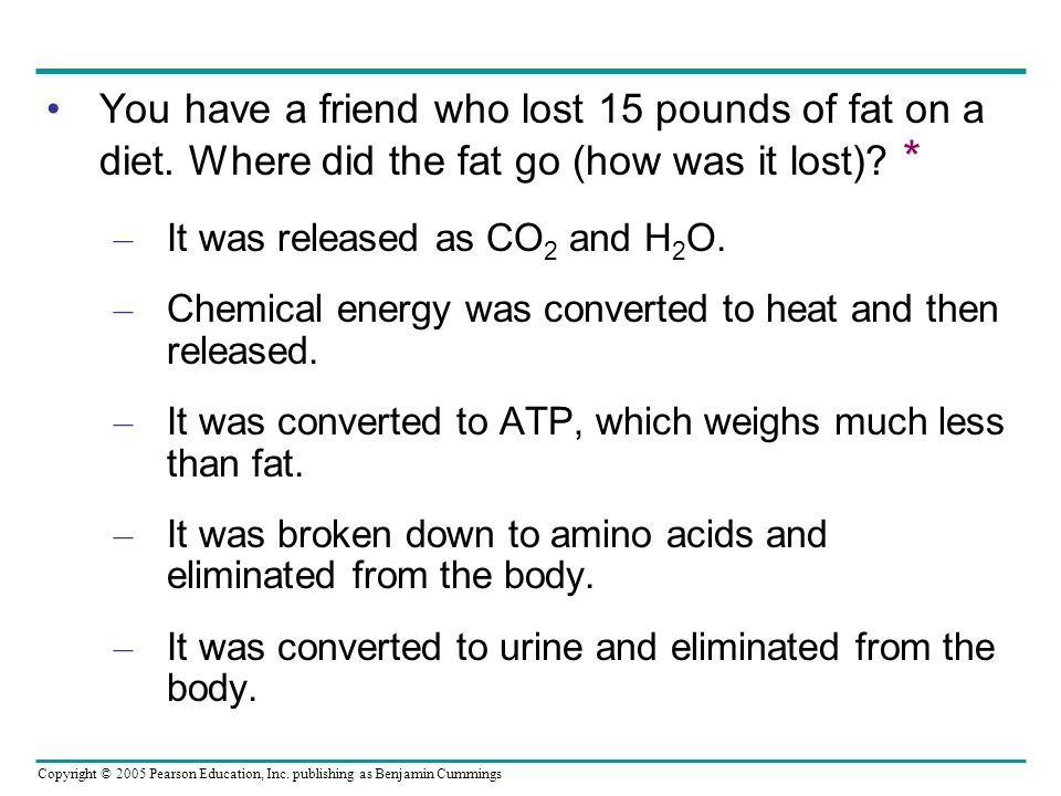 You have a friend who lost 15 pounds of fat on a diet. Where did the fat go (how was it lost) * It was released as CO2 and H2O.