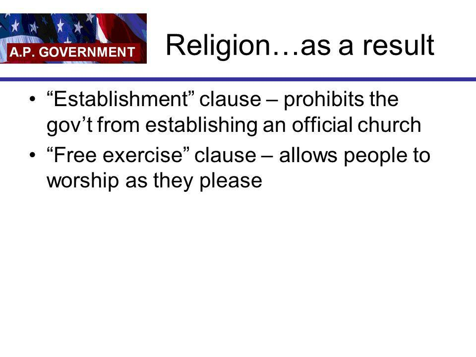 Religion…as a result Establishment clause – prohibits the gov't from establishing an official church.