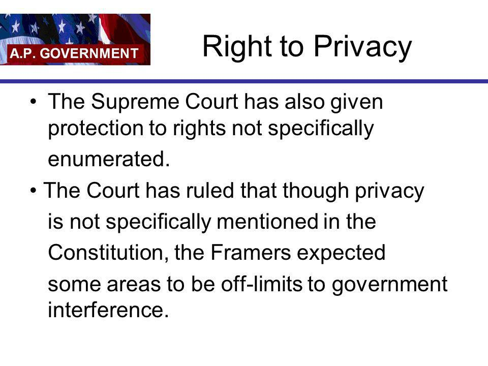 Right to Privacy The Supreme Court has also given protection to rights not specifically. enumerated.