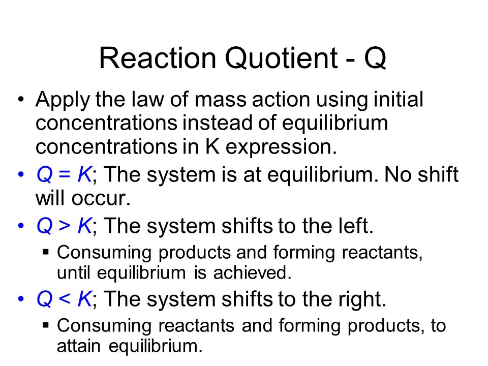 Reaction Quotient - Q Apply the law of mass action using initial concentrations instead of equilibrium concentrations in K expression.