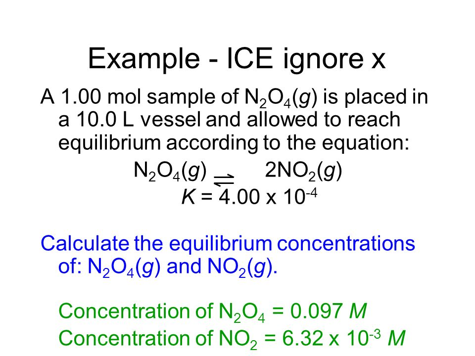 Example - ICE ignore x A 1.00 mol sample of N2O4(g) is placed in a 10.0 L vessel and allowed to reach equilibrium according to the equation: