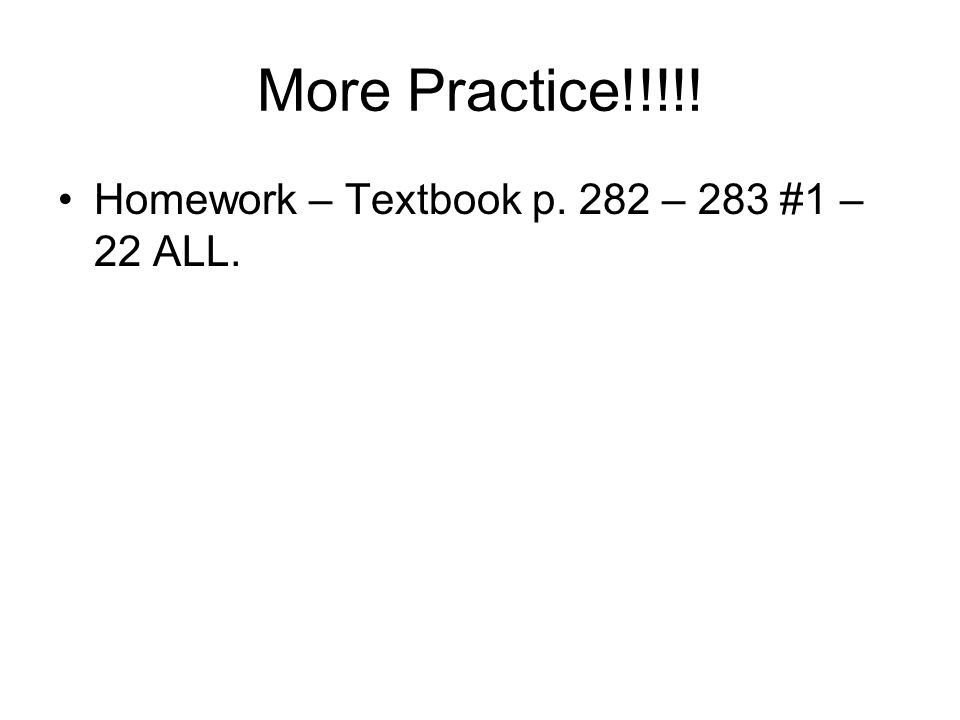 More Practice!!!!! Homework – Textbook p. 282 – 283 #1 – 22 ALL.
