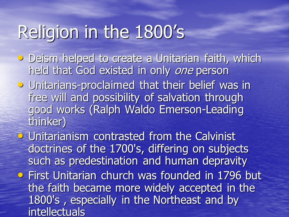 Religion in the 1800's Deism helped to create a Unitarian faith, which held that God existed in only one person.