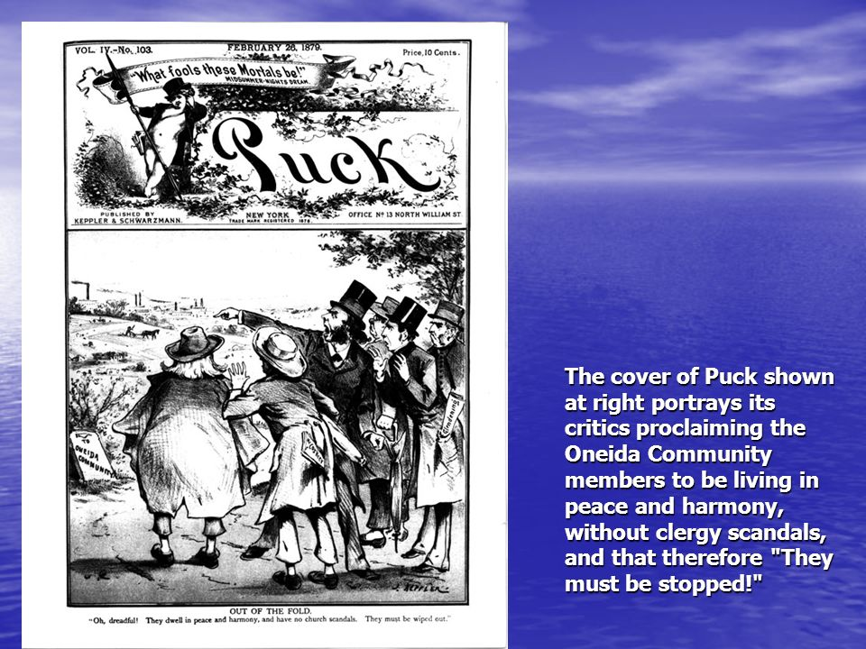The cover of Puck shown at right portrays its critics proclaiming the Oneida Community members to be living in peace and harmony, without clergy scandals, and that therefore They must be stopped!