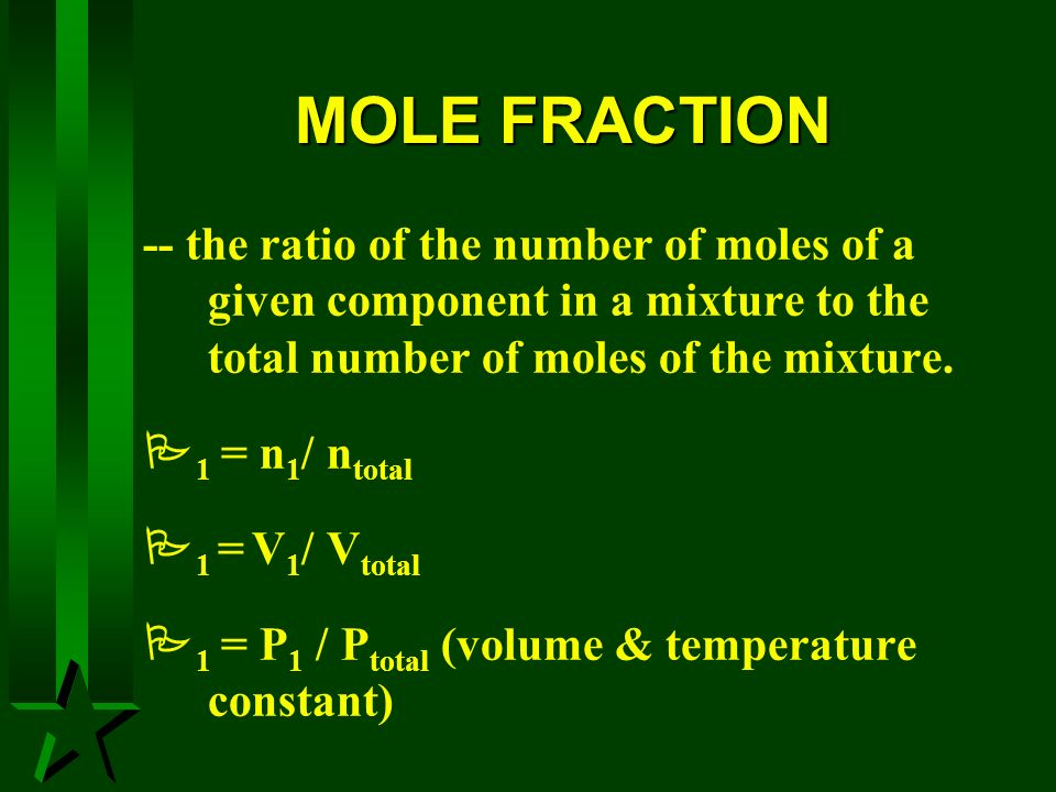 MOLE FRACTION -- the ratio of the number of moles of a given component in a mixture to the total number of moles of the mixture.