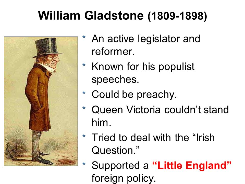 William Gladstone ( ) An active legislator and reformer.