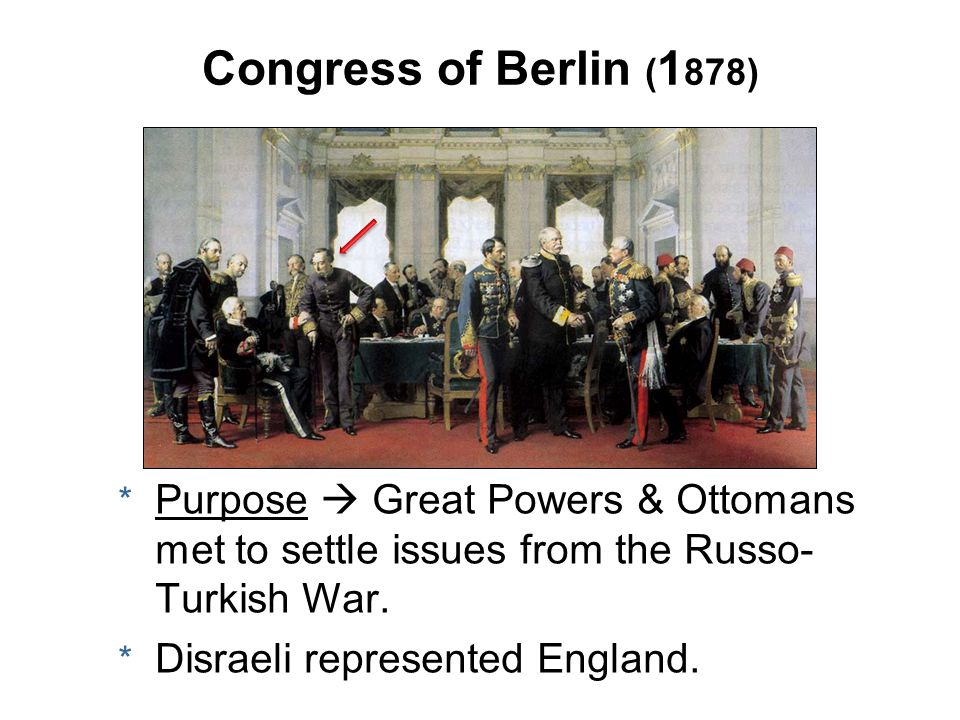 Congress of Berlin (1878) Purpose  Great Powers & Ottomans met to settle issues from the Russo-Turkish War.