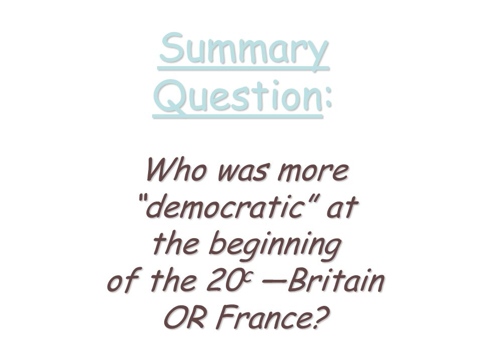 Summary Question: Who was more democratic at the beginning of the 20c —Britain OR France