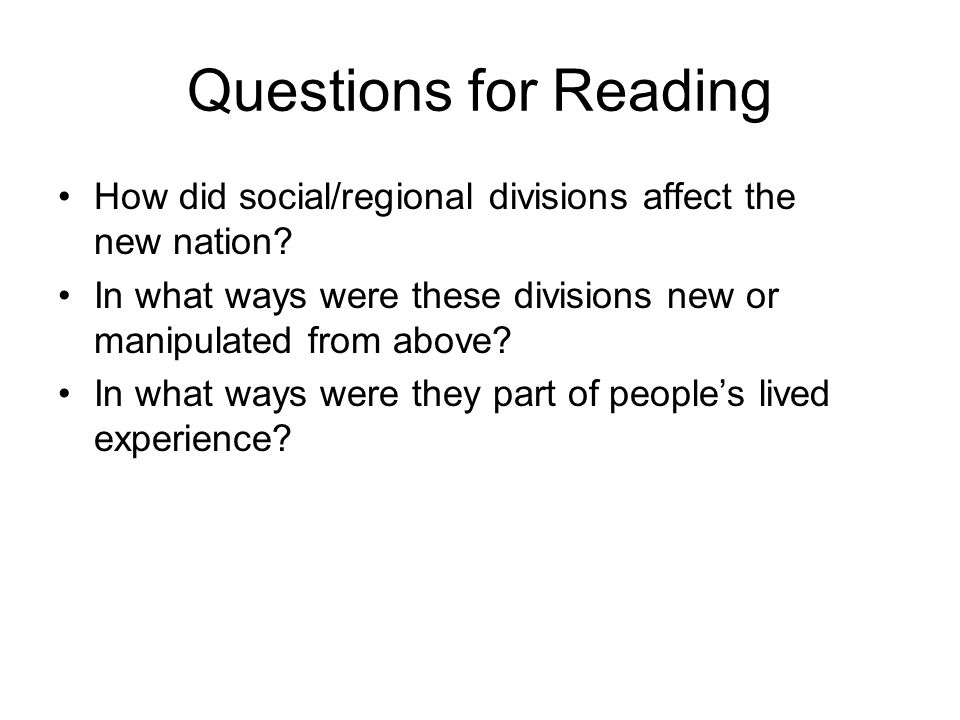 Questions for Reading How did social/regional divisions affect the new nation In what ways were these divisions new or manipulated from above
