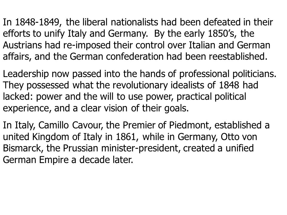 In , the liberal nationalists had been defeated in their efforts to unify Italy and Germany. By the early 1850's, the Austrians had re-imposed their control over Italian and German affairs, and the German confederation had been reestablished.