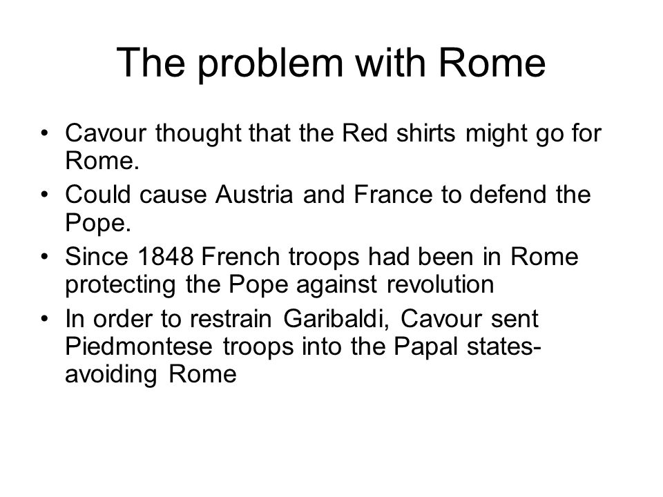 The problem with Rome Cavour thought that the Red shirts might go for Rome. Could cause Austria and France to defend the Pope.