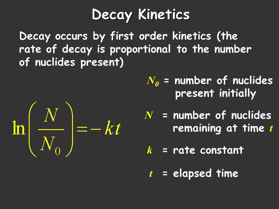 Decay Kinetics Decay occurs by first order kinetics (the rate of decay is proportional to the number of nuclides present)