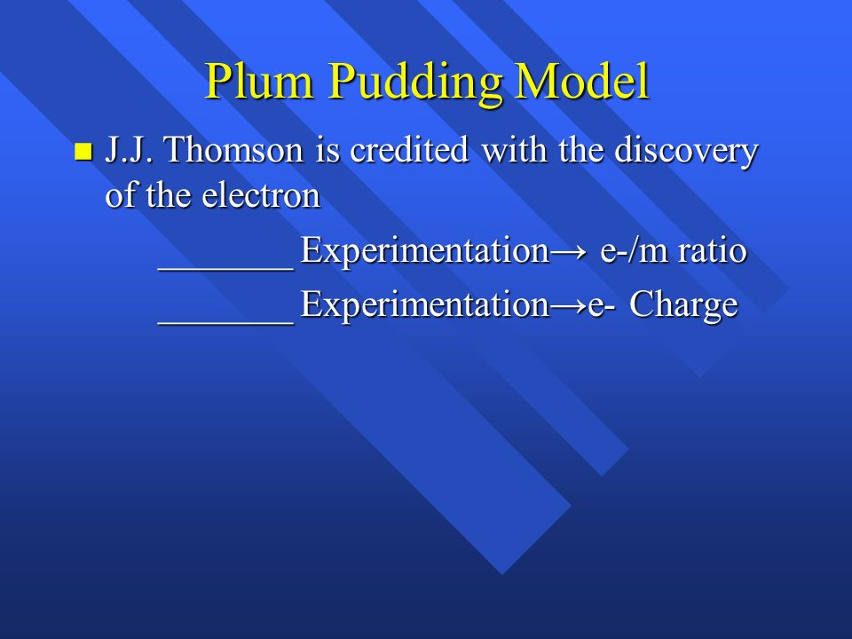 Plum Pudding Model J.J. Thomson is credited with the discovery of the electron. _______ Experimentation→ e-/m ratio.