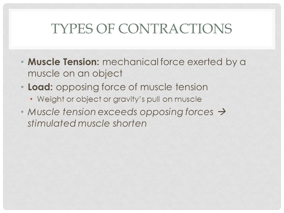 Types of Contractions Muscle Tension: mechanical force exerted by a muscle on an object. Load: opposing force of muscle tension.