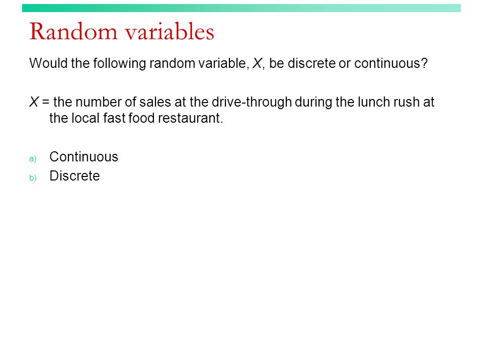Random variables Would the following random variable, X, be discrete or continuous